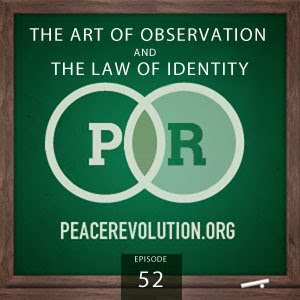 Peace Revolution: Episode052 - The Art of Observation and the Law of Identity